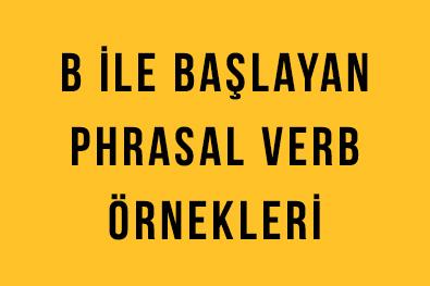 B ile Başlayan Phrasal Verbs'ler (Deyimsel Fiiller)
